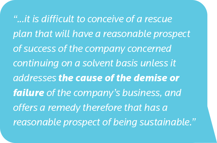 it is difficult to conceive of a rescue plan that will have a reasonable prospect of success of the company concerned continuing on a solvent basis unless it addresses the cause of the demise or failure of the company's business, and offers a remedy therefore that has a reasonable prospect of being sustainable