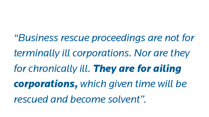 Business rescue proceedings are not for terminally ill corporations. Nor are they for chronically ill. They are for ailing corporations, which given time will be rescued and become solvent